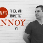 5 Ways to Deal with People that Annoy You